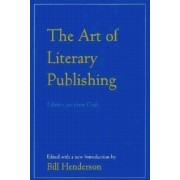 The Art of Literary Publishing: Editors on Their Craft by Bill Henderson
