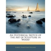 An Historical Sketch of the Art of Sculpture in Wood by Robert Folkestone Williams