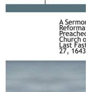 A Sermon of Reformation, Preached at the Church of the Savoy, Last Fast Day, July 27, 1643 by Fuller Thomas