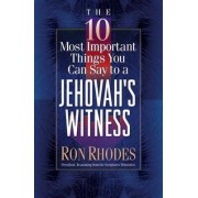 The 10 Most Important Things You Can Say to a Jehovah's Witness by Ron Rhodes