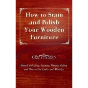 How to Stain and Polish Your Wooden Furniture - French Polishing, Staining, Waxing, Oiling and How to Fix Faults and Mistakes by Anon.