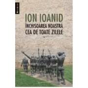 Inchisoarea noastra cea de toate zilele vol. 1 - Ion Ioanid