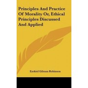 Principles and Practice of Morality Or, Ethical Principles Discussed and Applied by Ezekiel Gilman Robinson