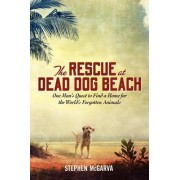 The Rescue at Dead Dog Beach: One Man's Quest to Find a Home For the World's Forgotten Animals by Steve Mcgarva