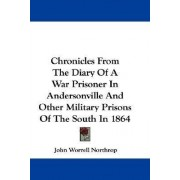 Chronicles from the Diary of a War Prisoner in Andersonville and Other Military Prisons of the South in 1864 by John Worrell Northrop
