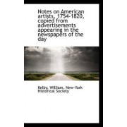 Notes on American Artists, 1754-1820, Copied from Advertisements Appearing in the Newspapers of the by Kelby William
