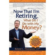 Now That I Am Retiring, What Do I Do with My Money? by Roland Lee Thompson