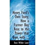 Henry Ford's Own Story; How a Farmer Boy Rose to the Power That Goes with ... by Rose Wilder Lane