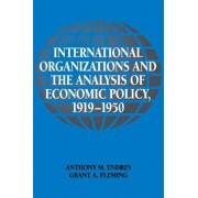 International Organizations and the Analysis of Economic Policy, 1919-1950 by Anthony M. Endres