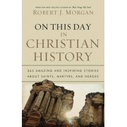 On This Day in Christian History by Robert J. Morgan