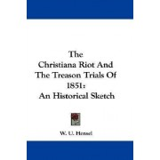 The Christiana Riot and the Treason Trials of 1851 by William Uhler Hensel