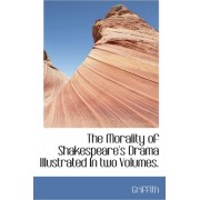 The Morality of Shakespeare's Drama Illustrated in Two Volumes. by Griffith