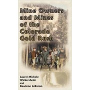 Mine Owners and Mines of the Colorado Gold Rush by Laurel Michele Wickersheim