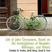Life of John Chrysostom, Based on the Investigations of Neander, B Hringer, and Others by Friedrich M Perthes