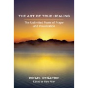 The Art of True Healing: The Unlimited Power of Prayer and Visualization, Paperback