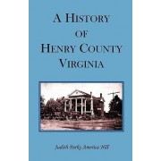 A History of Henry County, Virginia with Biographical Sketches of Its Most Prominent Citizens and Genealogical Histories of Half a Hundred of Its Oldest Families by Judith Parks America Hill
