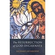 The Resurrection of God Incarnate by Nolloth Professor of Philosophy of the Christian Religion Richard Swinburne