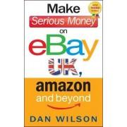 Make Serious Money on eBay UK, Amazon and Beyond by Dan Wilson
