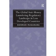 The Global Anti-Money Laundering Regulatory Landscape in Less Developed Countries by Norman Mugarura