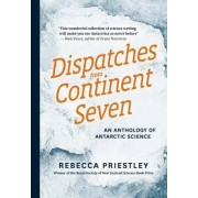 Dispatches from Continent Seven: an Anthology of Antarctic Science by Rebecca Priestley