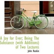 A Joy for Ever; Being the Substance (with Additions) of Two Lectures by John Ruskin