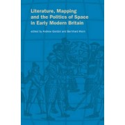 Literature, Mapping, and the Politics of Space in Early Modern Britain by Andrew Gordon