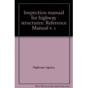 Inspection Manual for Highway Structures: Reference Manual v. 1 by Great Britain: Highways Agency