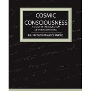 Cosmic Consciousness - A Study in the Evolution of the Human Mind by Richard Maurice Bucke