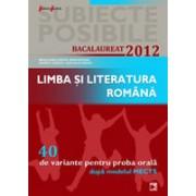 LIMBA SI LITERATURA ROMANA. BACALAUREAT 2012. 40 DE VARIANTE PENTRU PROBA ORALA.