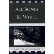All Bones be White by Judith G. Yates Shearer