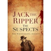 Jack the Ripper: The Suspects by The Whitechapel Society