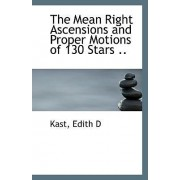 The Mean Right Ascensions and Proper Motions of 130 Stars .. by Kast Edith D