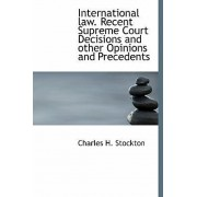 International Law. Recent Supreme Court Decisions and Other Opinions and Precedents by Charles H Stockton