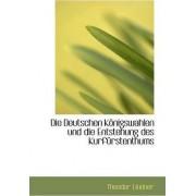 Die Deutschen K Nigswahlen Und Die Entstehung Des Kurf Rstenthums by Theodore Lindner
