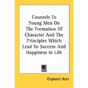 Counsels to Young Men on the Formation of Character and the Principles Which Lead to Success and Happiness in Life by Eliphalet Nott