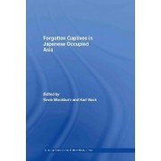 Forgotten Captives in Japanese Occupied Asia by Kevin Blackburn