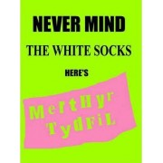 Never Mind the White Socks Here's Merthyr Tydfil by Anthony Bunko
