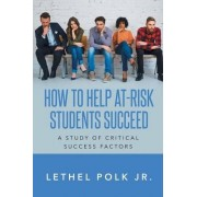 How to Help At-Risk Students Succeed a Study of Critical Success Factors by Jr Lethel Polk