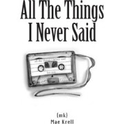 All the Things I Never Said by Mae Krell