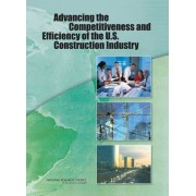 Advancing the Competitiveness and Efficiency of the U.S. Construction Industry by Committee on Advancing the Competitiveness and Productivity of the U.S. Construction Industry