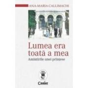 Lumea Era Toata A Mea. Amintirile Unei Printese - AnA-Maria Callimaghi