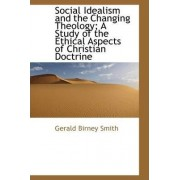Social Idealism and the Changing Theology; A Study of the Ethical Aspects of Christian Doctrine by Gerald Birney Smith