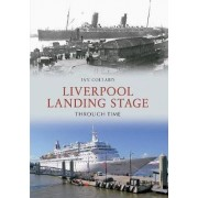 Liverpool Landing Stage Through Time by Ian Collard