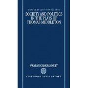 Society and Politics in the Plays of Thomas Middleton by Reader in English Swapan Chakravorty