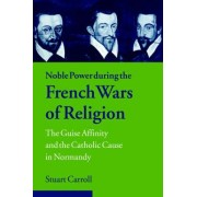 Noble Power During the French Wars of Religion by Stuart Carroll