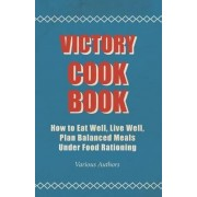 Victory Cook Book - How To Eat Well, Live Well, Plan Balanced Meals Under Food Rationing by Various