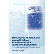 Sacred Sites and the Colonial Encounter by Sandra E. Greene