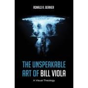 The Unspeakable Art of Bill Viola by Ronald R Bernier