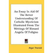 An Essay in Aid of the Better Understanding of Catholic Mysticism Illustrated from the Writings of Blessed Angela of Foligno by Algar Thorold
