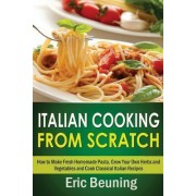 Italian Cooking from Scratch - How to Make Fresh Homemade Pasta, Grow Your Own Herbs and Vegetables and Cook Classical Italian Recipes by Eric Beuning